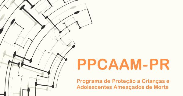PPCAAM - Programa de Proteção a Crianças e Adolescentes Ameaçados de Morte