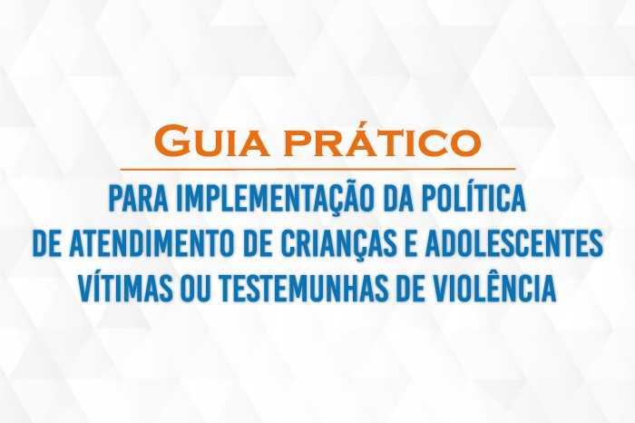 Download: Guia Prático para Implementação da Política de Atendimento de Crianças e Adolescentes Vítimas ou Testemunhas de Violência (CNMP 2019)